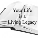 Your Life is a Living Legacy
